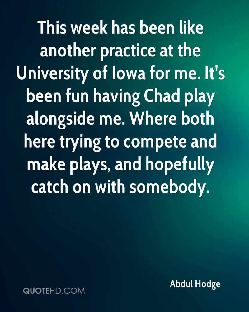This week has been like another practice at the University of Iowa for me. It's been fun having Chad play alongside me. Where both here trying to compete and make plays, and hopefully catch on with somebody.