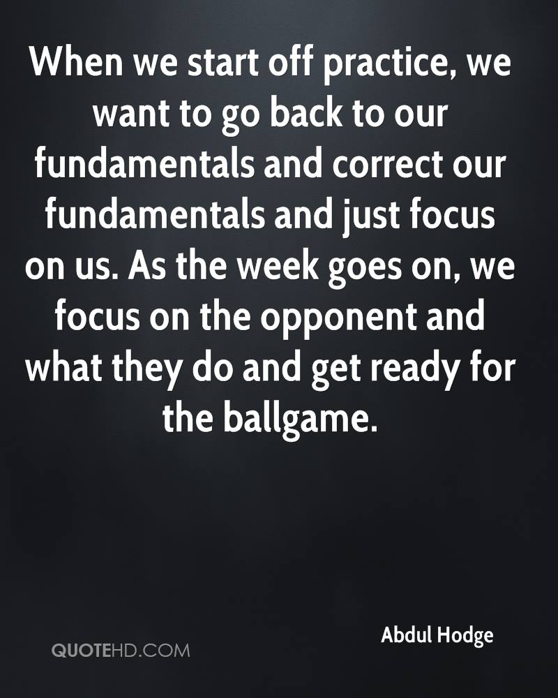 When we start off practice, we want to go back to our fundamentals and correct our fundamentals and just focus on us. As the week goes on, we focus on the opponent and what they do and get ready for the ballgame.