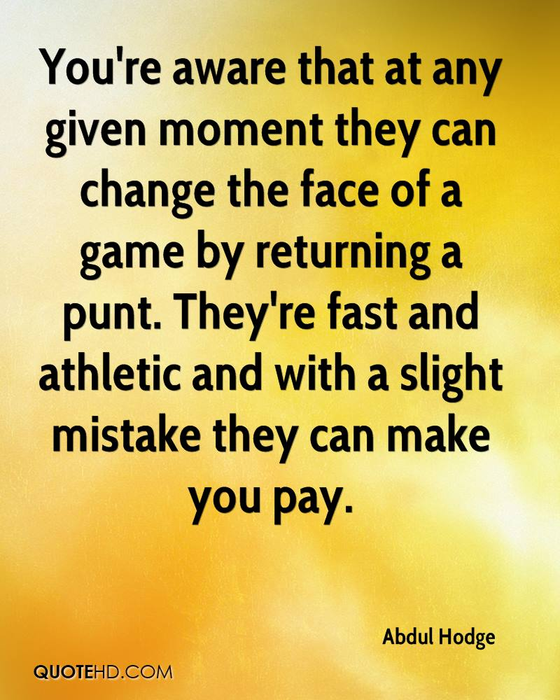 You're aware that at any given moment they can change the face of a game by returning a punt. They're fast and athletic and with a slight mistake they can make you pay.