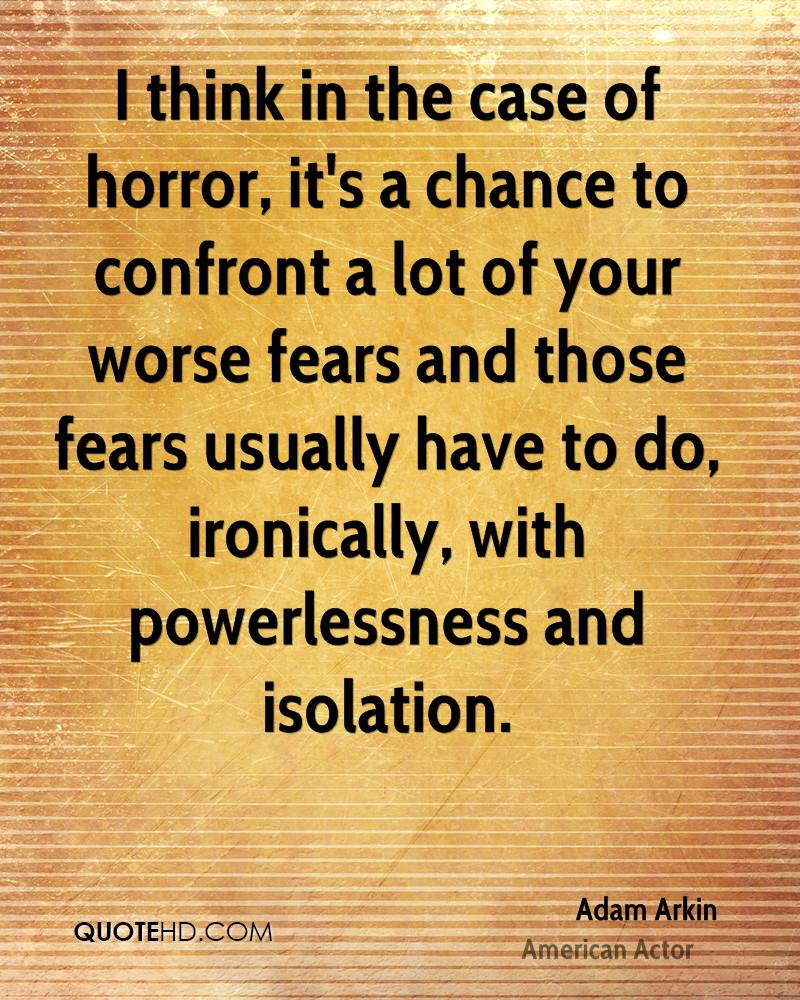 I think in the case of horror, it's a chance to confront a lot of your worse fears and those fears usually have to do, ironically, with powerlessness and isolation.