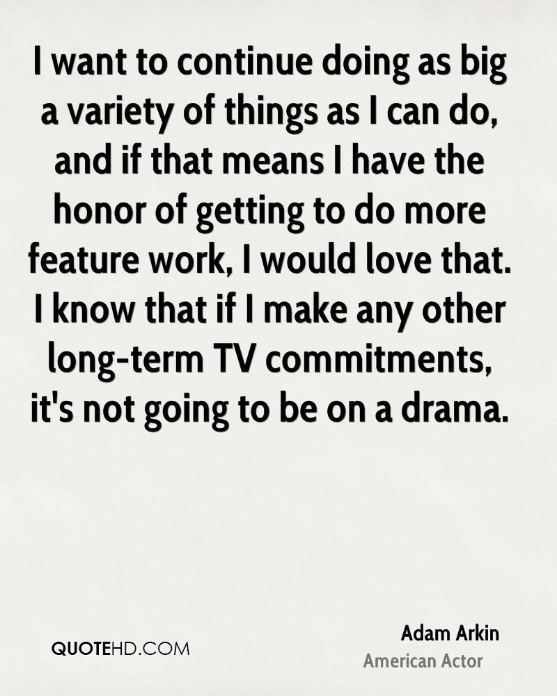 I want to continue doing as big a variety of things as I can do, and if that means I have the honor of getting to do more feature work, I would love that. I know that if I make any other long-term TV commitments, it's not going to be on a drama.