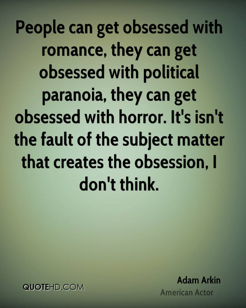 People can get obsessed with romance, they can get obsessed with political paranoia, they can get obsessed with horror. It's isn't the fault of the subject matter that creates the obsession, I don't think.
