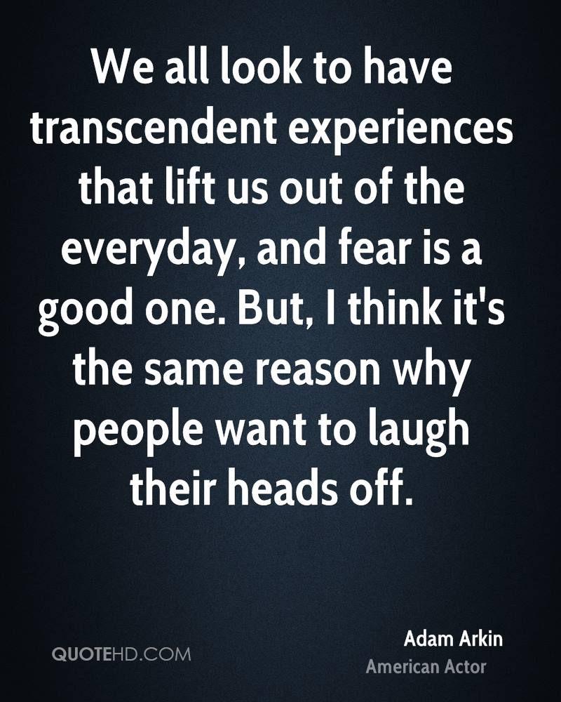 We all look to have transcendent experiences that lift us out of the everyday, and fear is a good one. But, I think it's the same reason why people want to laugh their heads off.