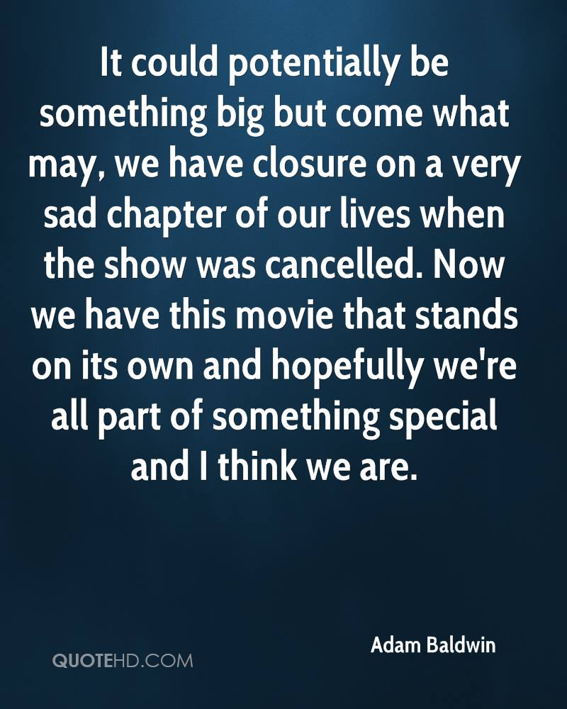 It could potentially be something big but come what may, we have closure on a very sad chapter of our lives when the show was cancelled. Now we have this movie that stands on its own and hopefully we're all part of something special and I think we are.