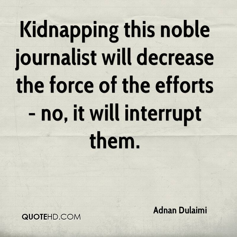 Kidnapping this noble journalist will decrease the force of the efforts - no, it will interrupt them.