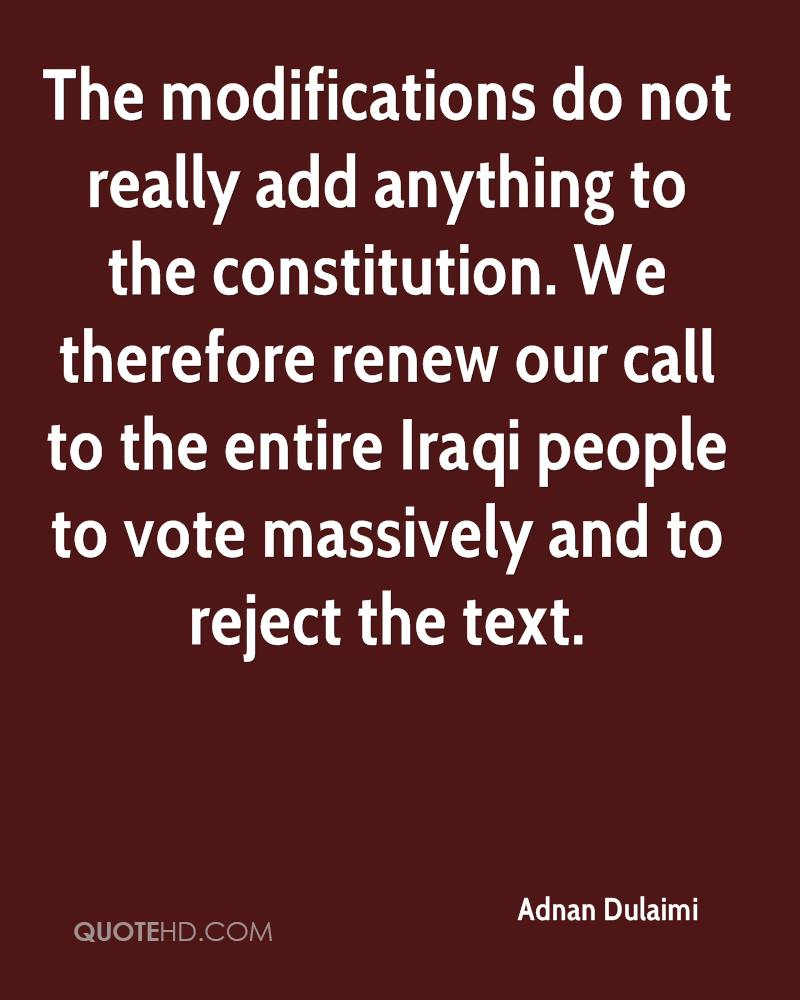 The modifications do not really add anything to the constitution. We therefore renew our call to the entire Iraqi people to vote massively and to reject the text.
