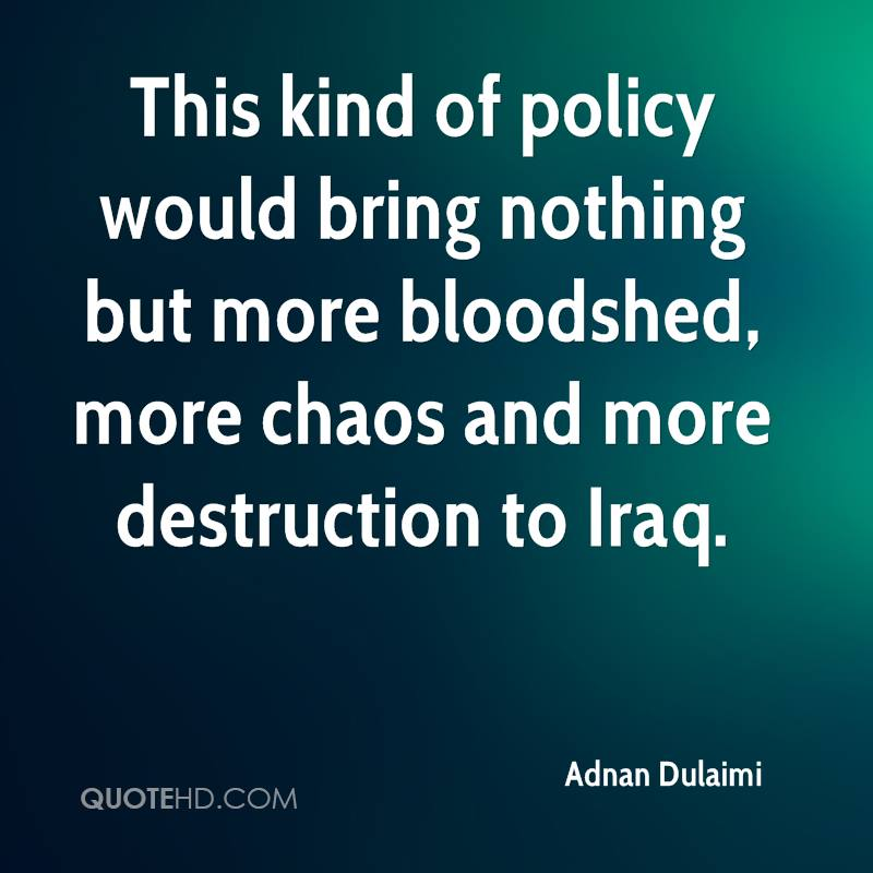 This kind of policy would bring nothing but more bloodshed, more chaos and more destruction to Iraq.