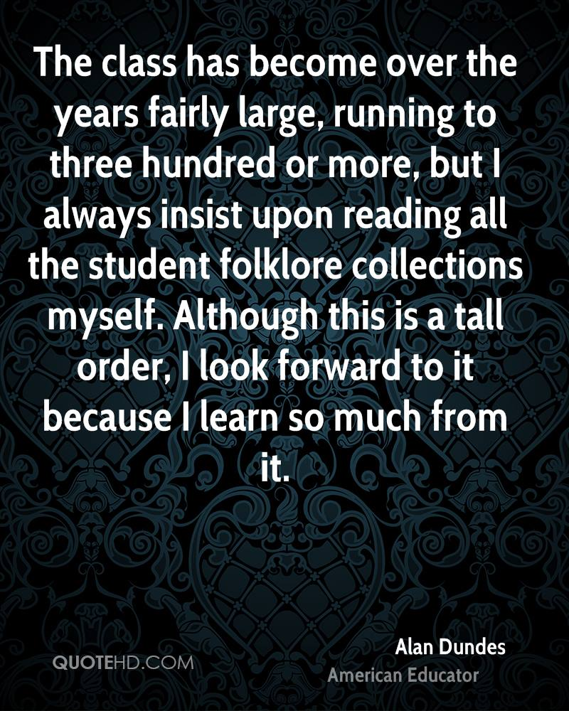 The class has become over the years fairly large, running to three hundred or more, but I always insist upon reading all the student folklore collections myself. Although this is a tall order, I look forward to it because I learn so much from it.