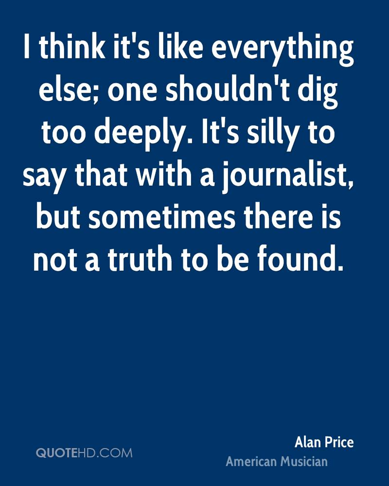 I think it's like everything else; one shouldn't dig too deeply. It's silly to say that with a journalist, but sometimes there is not a truth to be found.