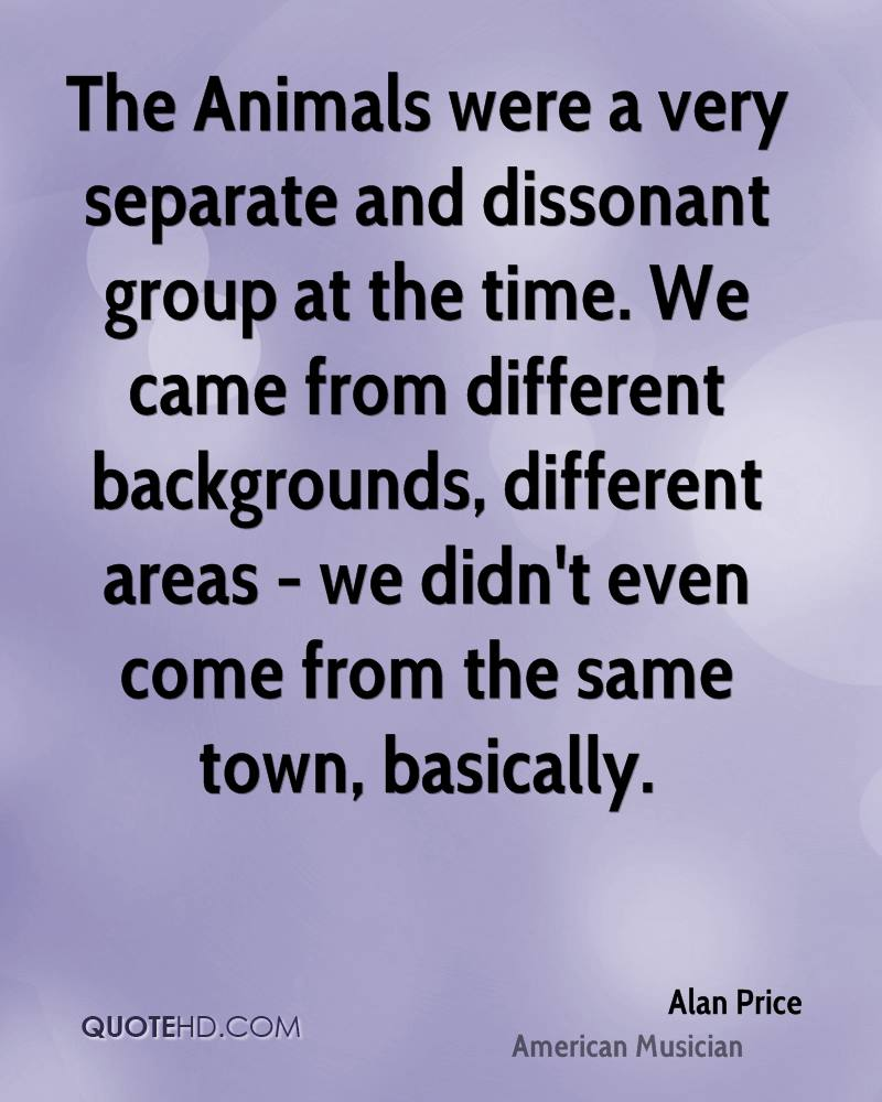 The Animals were a very separate and dissonant group at the time. We came from different backgrounds, different areas - we didn't even come from the same town, basically.