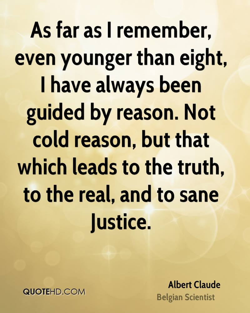 As far as I remember, even younger than eight, I have always been guided by reason. Not cold reason, but that which leads to the truth, to the real, and to sane Justice.