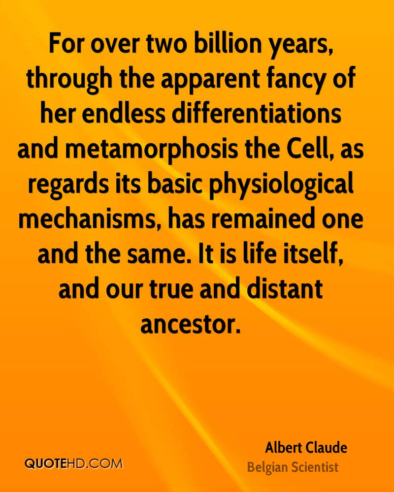 For over two billion years, through the apparent fancy of her endless differentiations and metamorphosis the Cell, as regards its basic physiological mechanisms, has remained one and the same. It is life itself, and our true and distant ancestor.