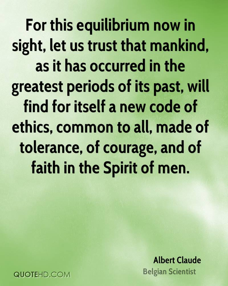For this equilibrium now in sight, let us trust that mankind, as it has occurred in the greatest periods of its past, will find for itself a new code of ethics, common to all, made of tolerance, of courage, and of faith in the Spirit of men.
