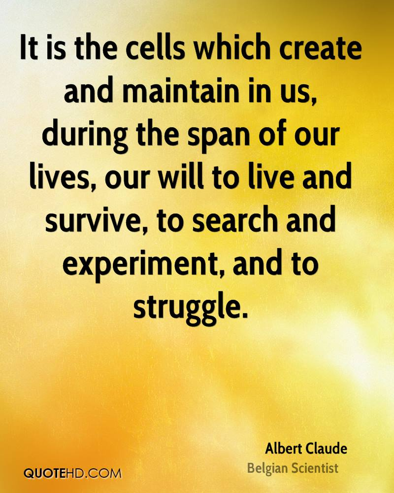 It is the cells which create and maintain in us, during the span of our lives, our will to live and survive, to search and experiment, and to struggle.