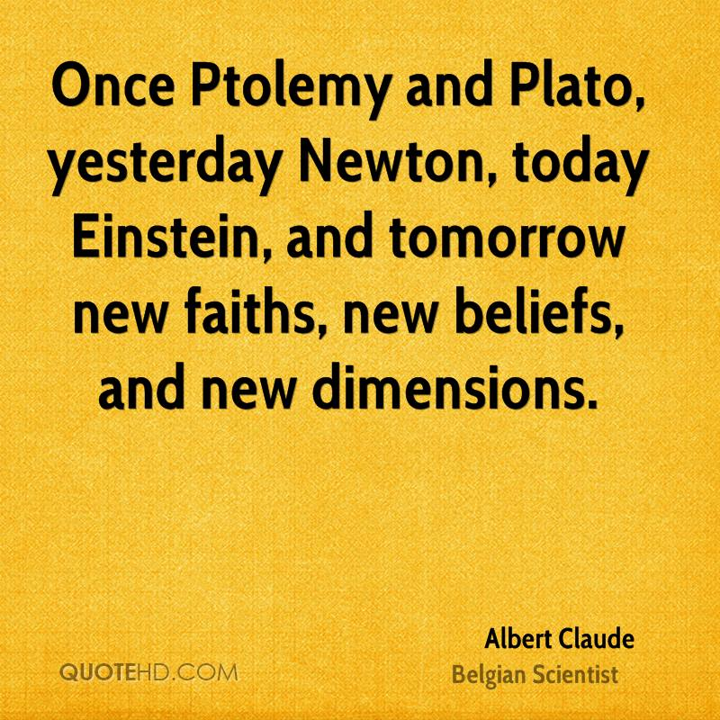 Once Ptolemy and Plato, yesterday Newton, today Einstein, and tomorrow new faiths, new beliefs, and new dimensions.