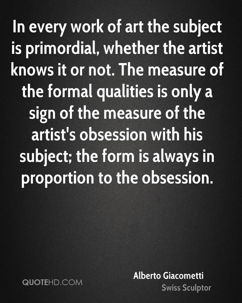 In every work of art the subject is primordial, whether the artist knows it or not. The measure of the formal qualities is only a sign of the measure of the artist's obsession with his subject; the form is always in proportion to the obsession.