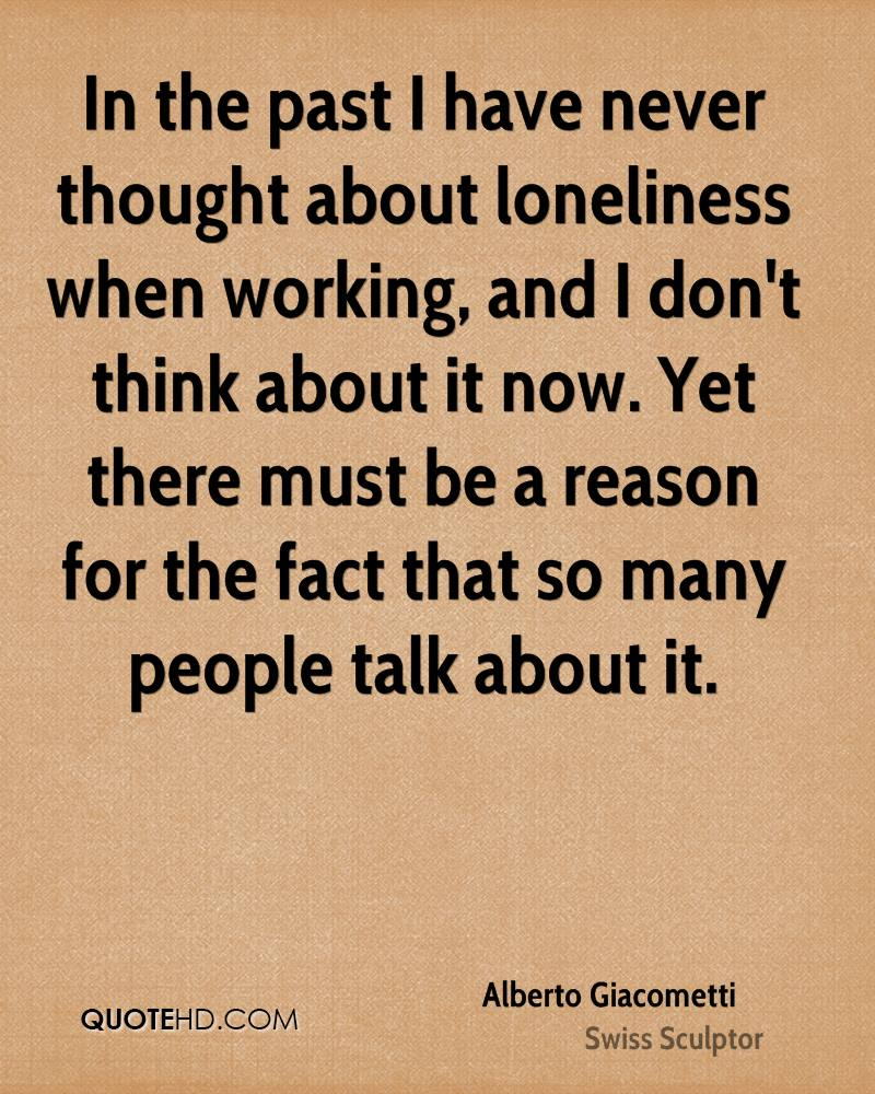 In the past I have never thought about loneliness when working, and I don't think about it now. Yet there must be a reason for the fact that so many people talk about it.
