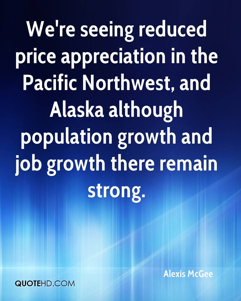 We're seeing reduced price appreciation in the Pacific Northwest, and Alaska although population growth and job growth there remain strong.