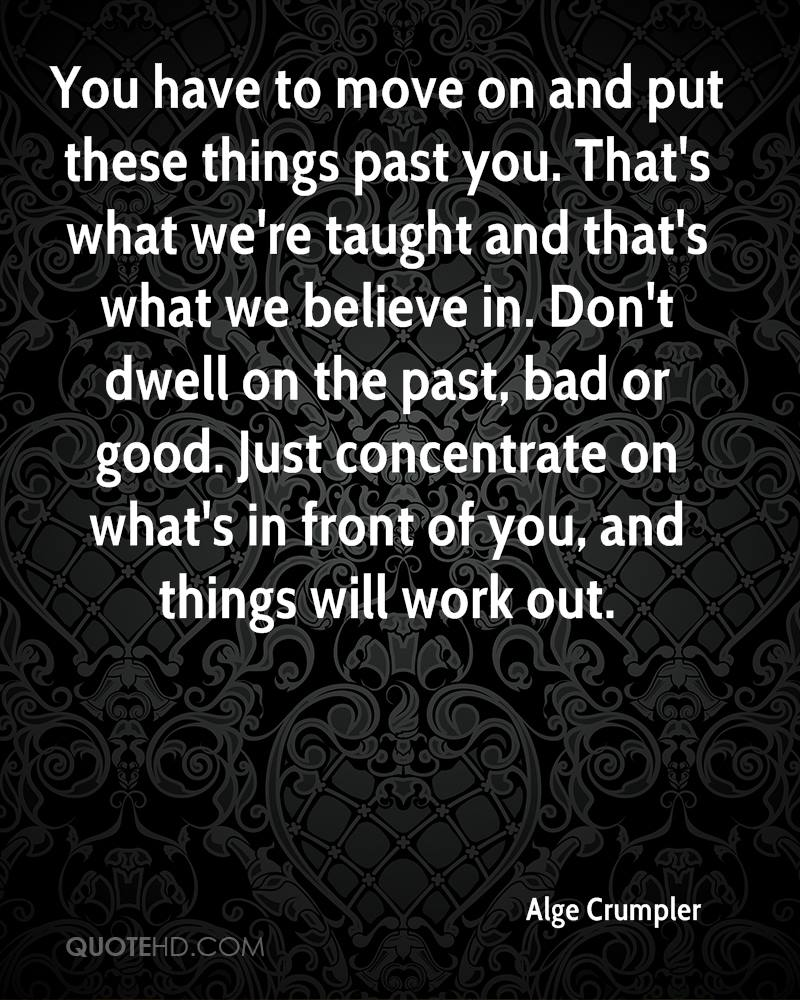 You have to move on and put these things past you. That's what we're taught and that's what we believe in. Don't dwell on the past, bad or good. Just concentrate on what's in front of you, and things will work out.