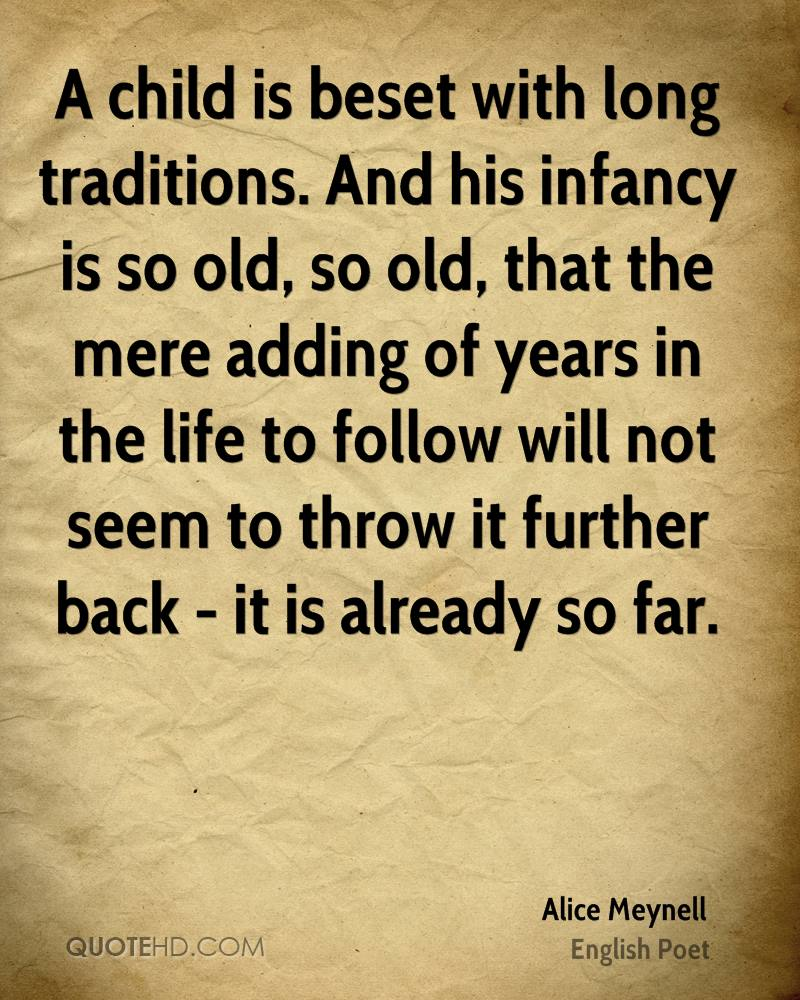 A child is beset with long traditions. And his infancy is so old, so old, that the mere adding of years in the life to follow will not seem to throw it further back - it is already so far.