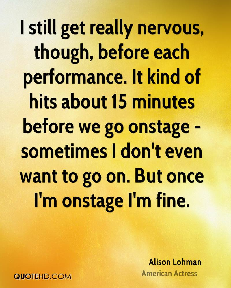 I still get really nervous, though, before each performance. It kind of hits about 15 minutes before we go onstage - sometimes I don't even want to go on. But once I'm onstage I'm fine.