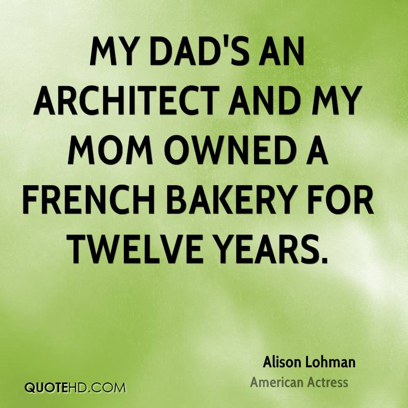 My dad's an architect and my mom owned a French bakery for twelve years.