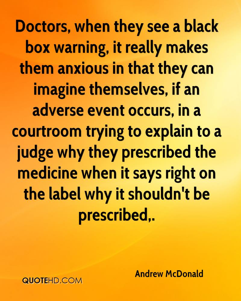Doctors, when they see a black box warning, it really makes them anxious in that they can imagine themselves, if an adverse event occurs, in a courtroom trying to explain to a judge why they prescribed the medicine when it says right on the label why it shouldn't be prescribed.