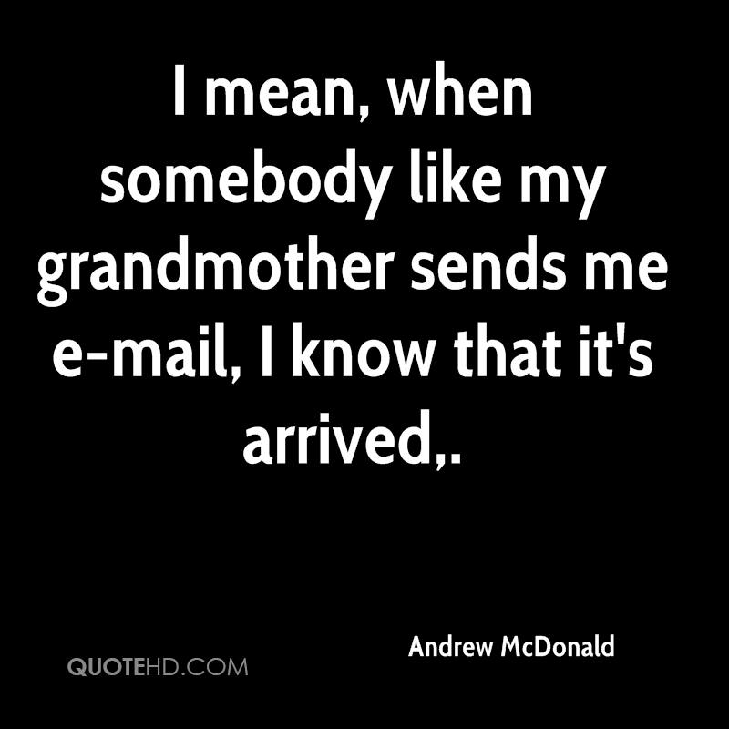 I mean, when somebody like my grandmother sends me e-mail, I know that it's arrived.