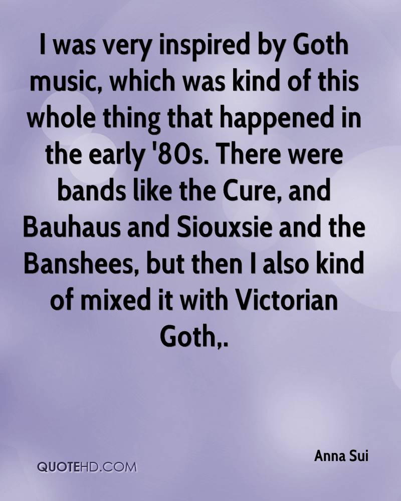 I was very inspired by Goth music, which was kind of this whole thing that happened in the early '80s. There were bands like the Cure, and Bauhaus and Siouxsie and the Banshees, but then I also kind of mixed it with Victorian Goth.