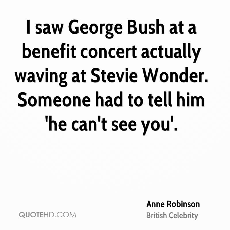 I saw George Bush at a benefit concert actually waving at Stevie Wonder. Someone had to tell him 'he can't see you'.