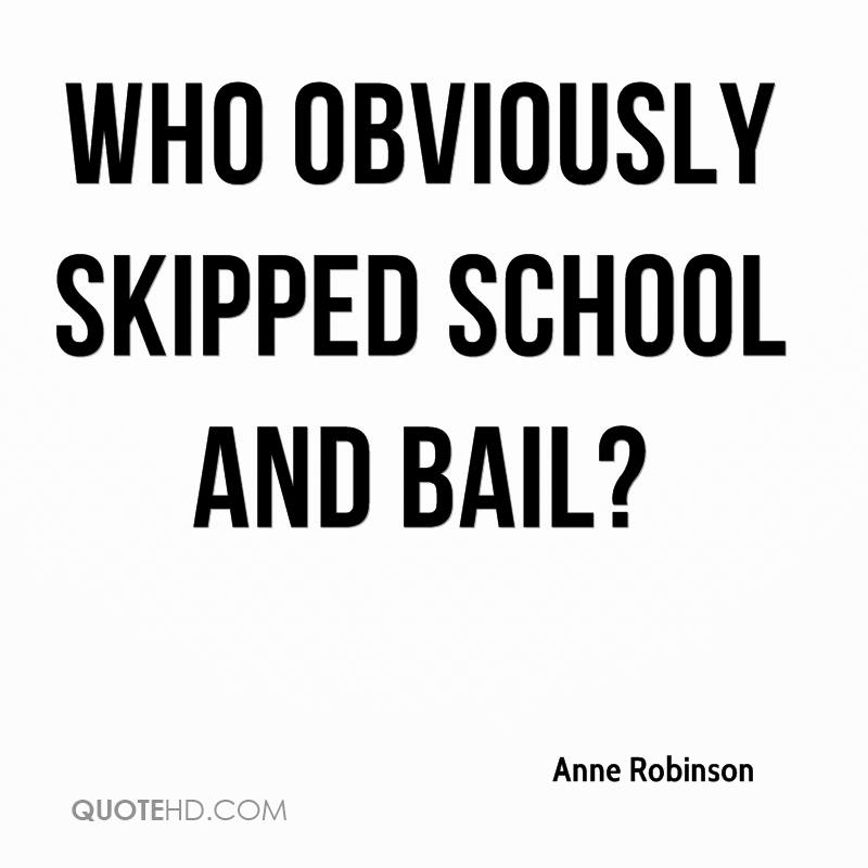 Who obviously skipped school and bail?