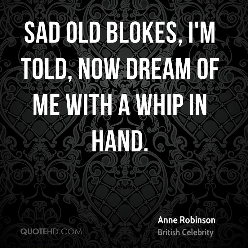 Sad old blokes, I'm told, now dream of me with a whip in hand.