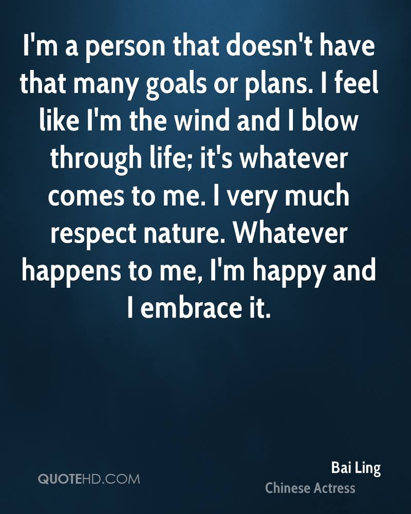 I'm a person that doesn't have that many goals or plans. I feel like I'm the wind and I blow through life; it's whatever comes to me. I very much respect nature. Whatever happens to me, I'm happy and I embrace it.