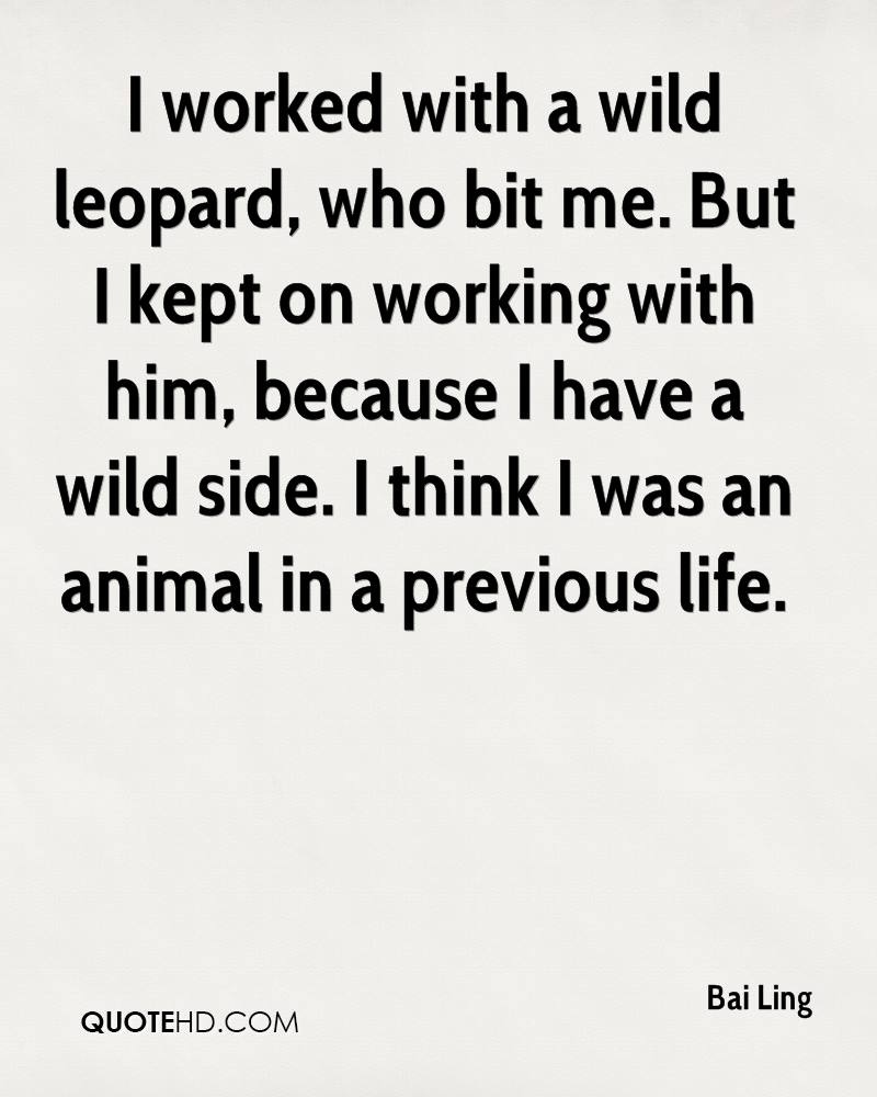 I worked with a wild leopard, who bit me. But I kept on working with him, because I have a wild side. I think I was an animal in a previous life.