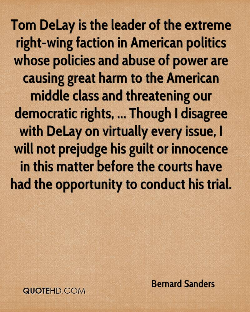 Tom DeLay is the leader of the extreme right-wing faction in American politics whose policies and abuse of power are causing great harm to the American middle class and threatening our democratic rights, ... Though I disagree with DeLay on virtually every issue, I will not prejudge his guilt or innocence in this matter before the courts have had the opportunity to conduct his trial.