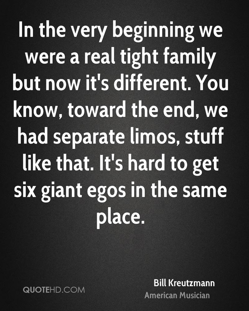 In the very beginning we were a real tight family but now it's different. You know, toward the end, we had separate limos, stuff like that. It's hard to get six giant egos in the same place.