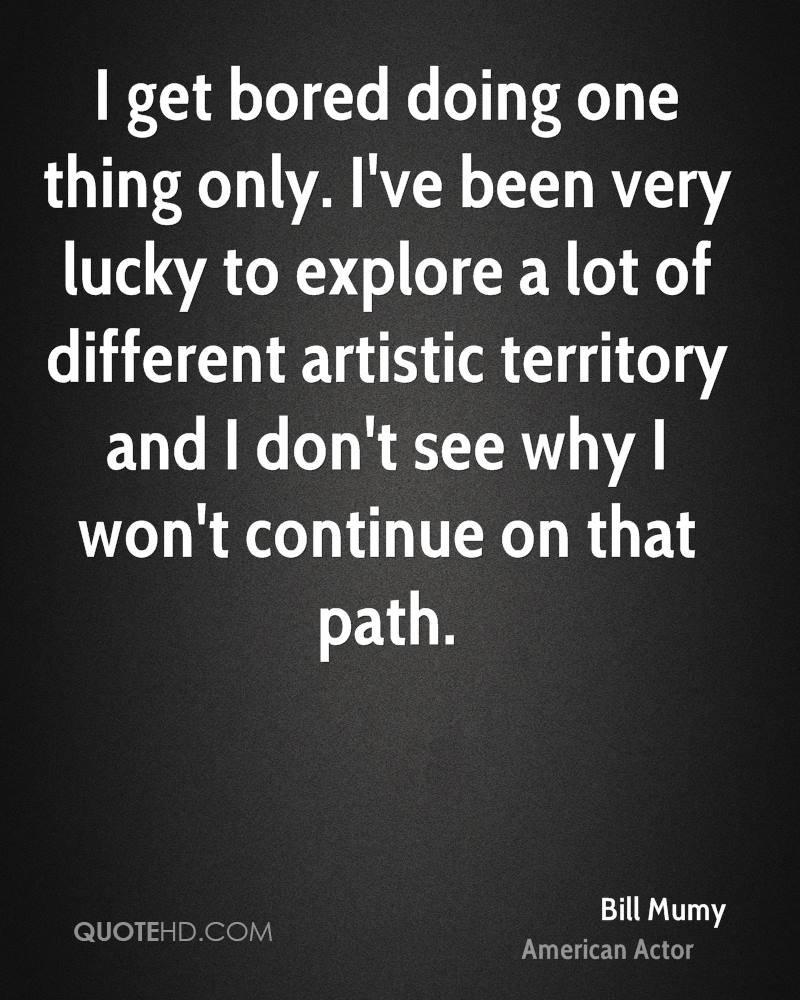 I get bored doing one thing only. I've been very lucky to explore a lot of different artistic territory and I don't see why I won't continue on that path.
