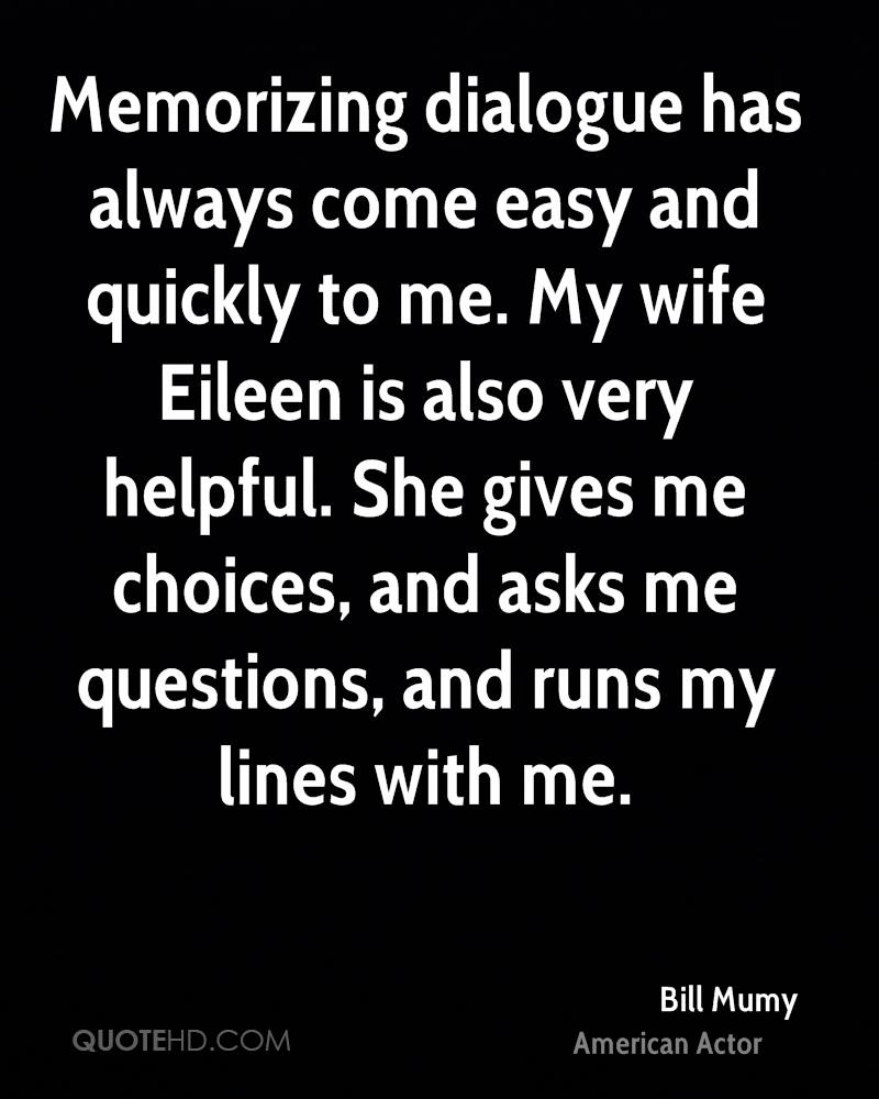 Memorizing dialogue has always come easy and quickly to me. My wife Eileen is also very helpful. She gives me choices, and asks me questions, and runs my lines with me.
