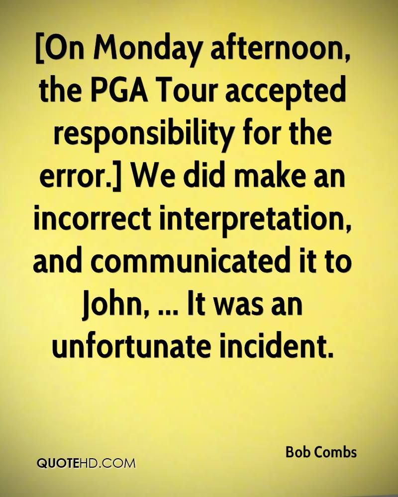 [On Monday afternoon, the PGA Tour accepted responsibility for the error.] We did make an incorrect interpretation, and communicated it to John, ... It was an unfortunate incident.