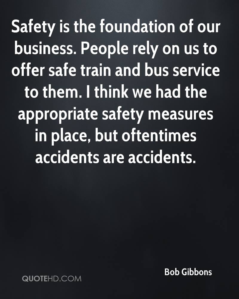 Safety is the foundation of our business. People rely on us to offer safe train and bus service to them. I think we had the appropriate safety measures in place, but oftentimes accidents are accidents.