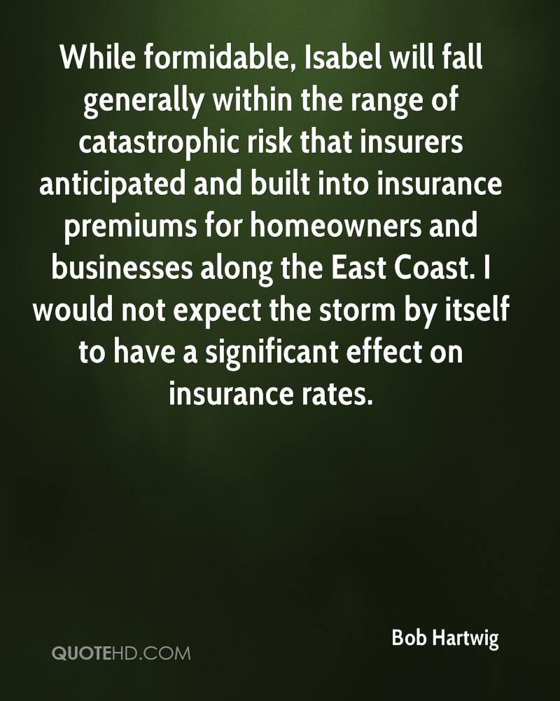 While formidable, Isabel will fall generally within the range of catastrophic risk that insurers anticipated and built into insurance premiums for homeowners and businesses along the East Coast. I would not expect the storm by itself to have a significant effect on insurance rates.