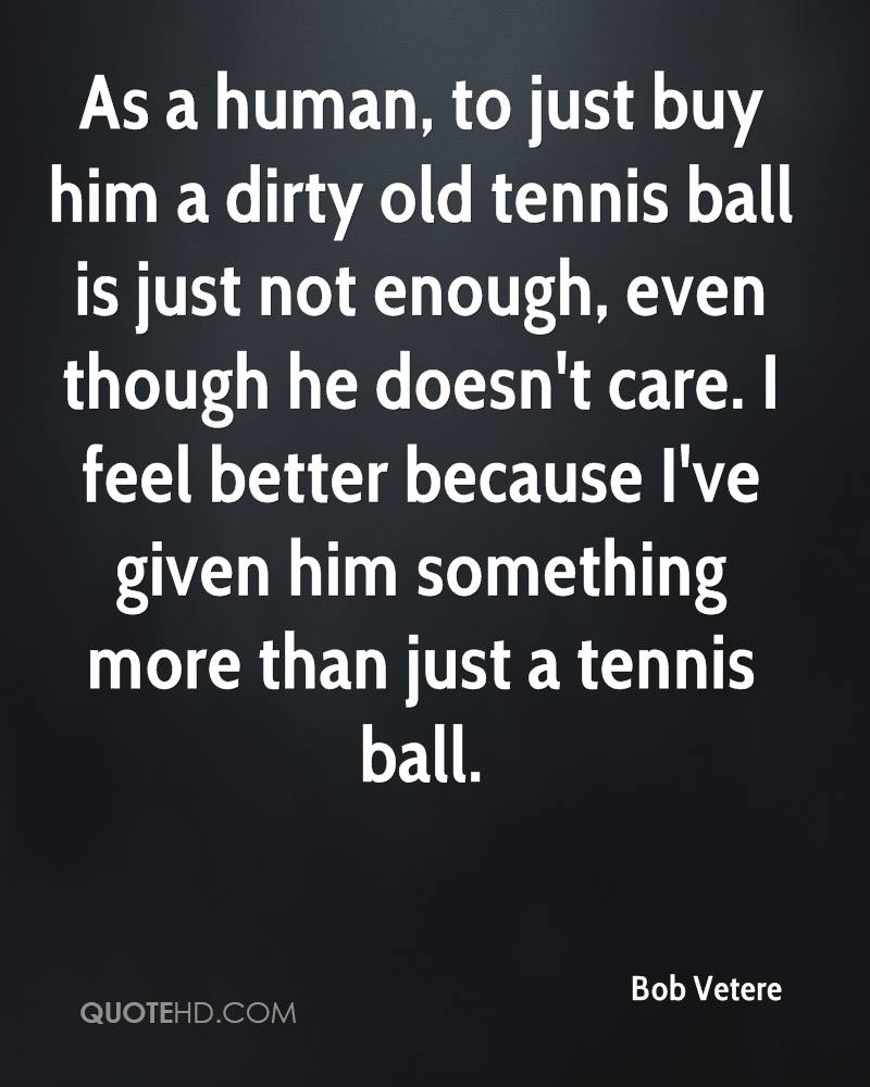 As a human, to just buy him a dirty old tennis ball is just not enough, even though he doesn't care. I feel better because I've given him something more than just a tennis ball.