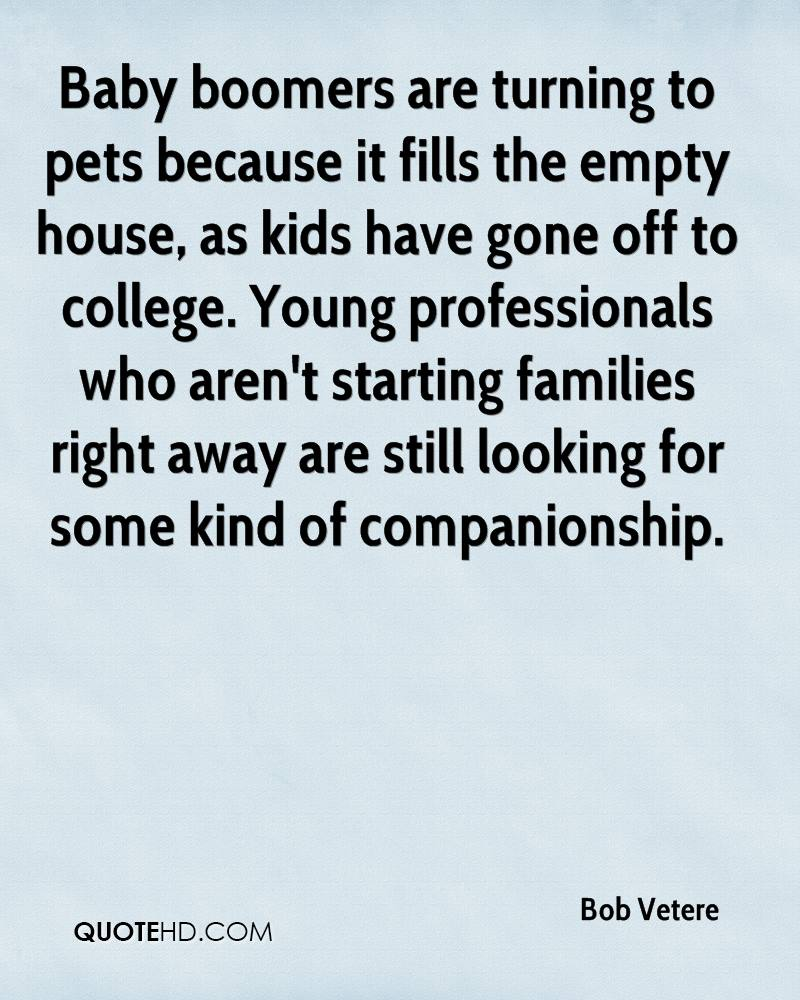 Baby boomers are turning to pets because it fills the empty house, as kids have gone off to college. Young professionals who aren't starting families right away are still looking for some kind of companionship.