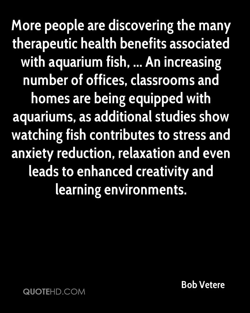 More people are discovering the many therapeutic health benefits associated with aquarium fish, ... An increasing number of offices, classrooms and homes are being equipped with aquariums, as additional studies show watching fish contributes to stress and anxiety reduction, relaxation and even leads to enhanced creativity and learning environments.