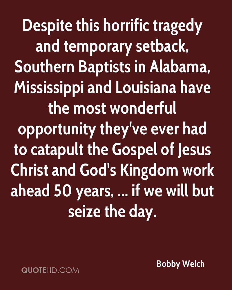 Despite this horrific tragedy and temporary setback, Southern Baptists in Alabama, Mississippi and Louisiana have the most wonderful opportunity they've ever had to catapult the Gospel of Jesus Christ and God's Kingdom work ahead 50 years, ... if we will but seize the day.
