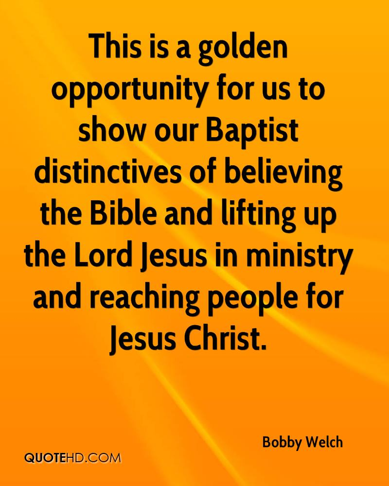 This is a golden opportunity for us to show our Baptist distinctives of believing the Bible and lifting up the Lord Jesus in ministry and reaching people for Jesus Christ.