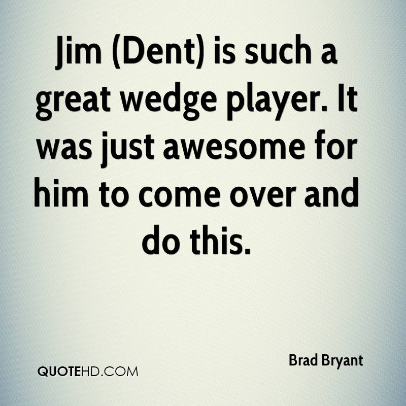 Jim (Dent) is such a great wedge player. It was just awesome for him to come over and do this.
