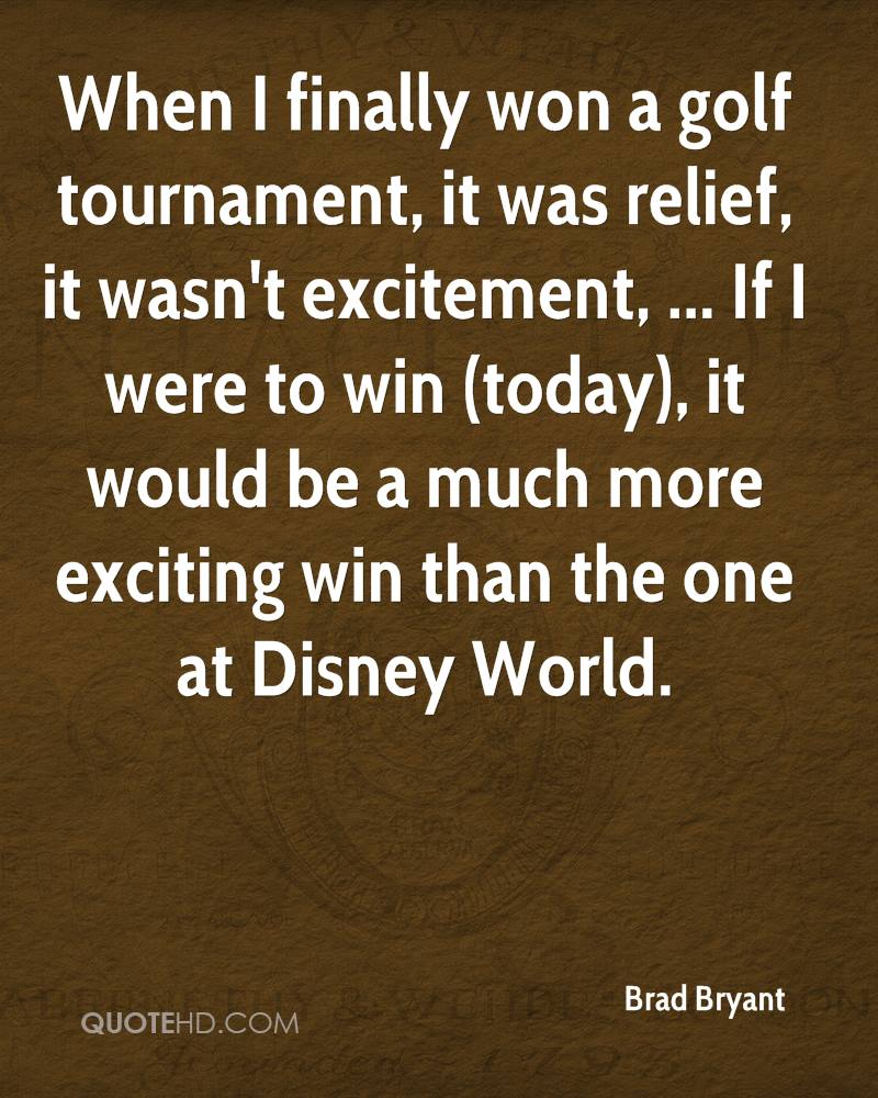 When I finally won a golf tournament, it was relief, it wasn't excitement, ... If I were to win (today), it would be a much more exciting win than the one at Disney World.
