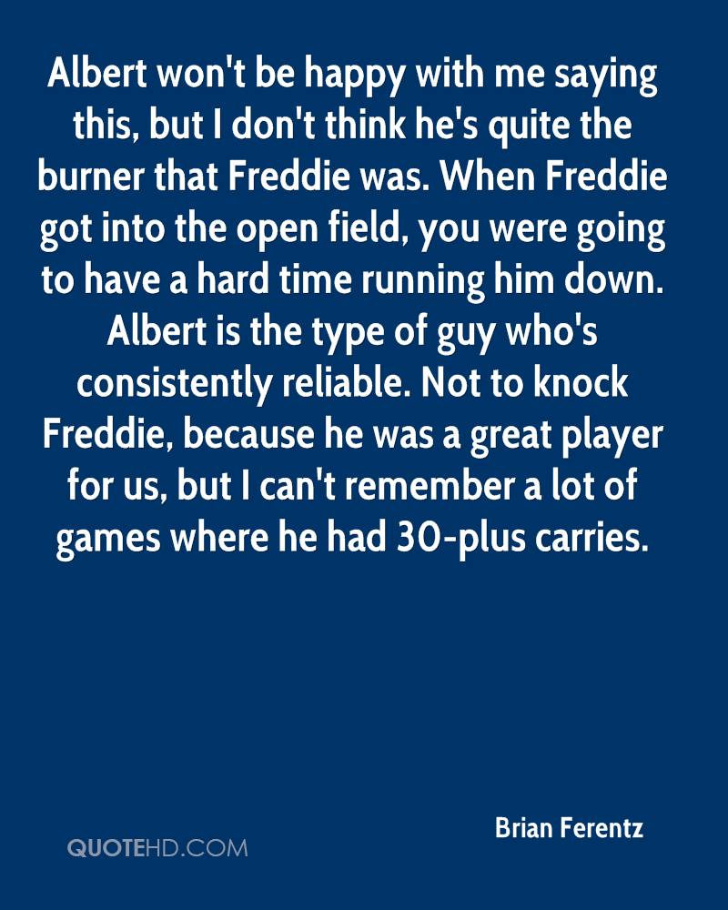 Albert won't be happy with me saying this, but I don't think he's quite the burner that Freddie was. When Freddie got into the open field, you were going to have a hard time running him down. Albert is the type of guy who's consistently reliable. Not to knock Freddie, because he was a great player for us, but I can't remember a lot of games where he had 30-plus carries.
