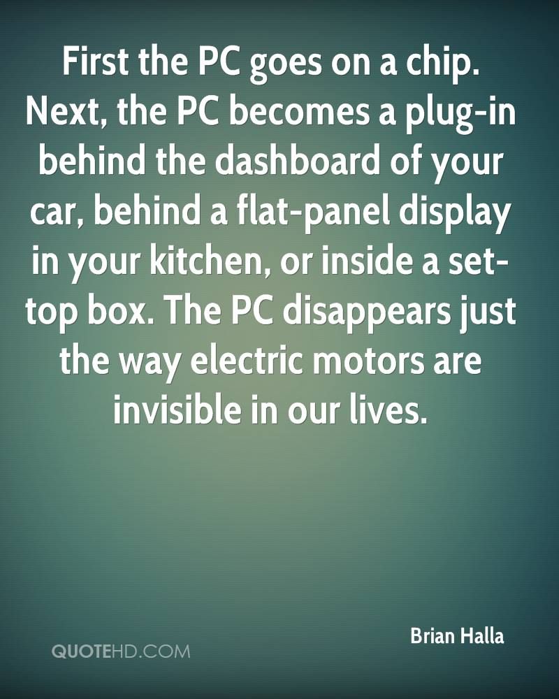 First the PC goes on a chip. Next, the PC becomes a plug-in behind the dashboard of your car, behind a flat-panel display in your kitchen, or inside a set-top box. The PC disappears just the way electric motors are invisible in our lives.